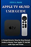 APPLE TV 4K/HD USER GUIDE: A Comprehensive Step By Step Manual Guide to Master Your Apple TV 4k/HD with Tips and Trick