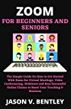 ZOOM FOR BEGINNERS AND SENIORS: The Simple Guide On How to Get Started With Zoom for Virtual Meetings, Video Conferencing, Webinars and Run Successful Online Classes to Boost Your Teaching & B