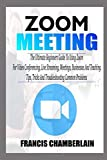 ZOOM MEETING: The Ultimate Beginners Guide to Using Zoom for Video Conferencing, Live Streaming, Meetings, Businesses, and Teaching. Tips, Tricks, and Troubleshooting Common Prob