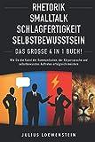 RHETORIK   SMALLTALK   SCHLAGFERTIGKEIT   SELBSTBEWUSSTSEIN - Das Große 4 in 1 Buch!: Wie Sie die Kunst der Kommunikation, der Körpersprache und selbstbewusstes Auftreten erfolg